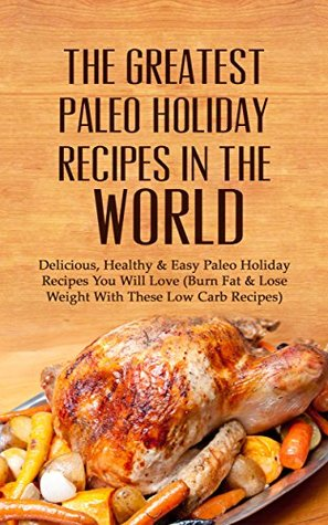 The Greatest Paleo Holiday Recipes In The World: Delicious, Healthy & Easy Paleo Holiday Recipes You Will Love  by  Sonia Maxwell