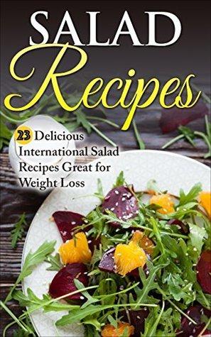 Salad Recipes: 23 Delicious International Salad Recipes Great for Weight Loss (Salad, Salad Recipes, Salad Cookbook, Weight Loss, Fat Free Salad,) Liza Leake