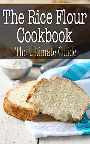 The Rice Flour Cookbook: The Ultimate Guide  by  Kimberly Hansan