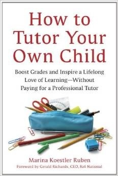 How to Tutor Your Own Child: Boost Grades and Inspire a Lifelong Love of Learning--Without Paying for a Professional Tutor Marina Koestler Ruben