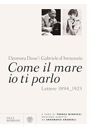 Come il mare io ti parlo: Lettere 1894-1923 Gabriele DAnnunzio
