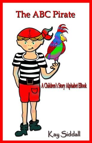 The ABC Pirate. A Childrens Story Alphabet EBook (The ABC Series 3)  by  Kay Siddall