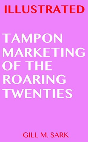 Illustrated Tampon Marketing of the Roaring Twenties (Illustrated America Book 4)  by  Gill M. Sark