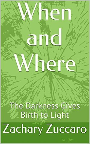 When and Where: The Darkness Gives Birth to Light  by  Zachary Zuccaro