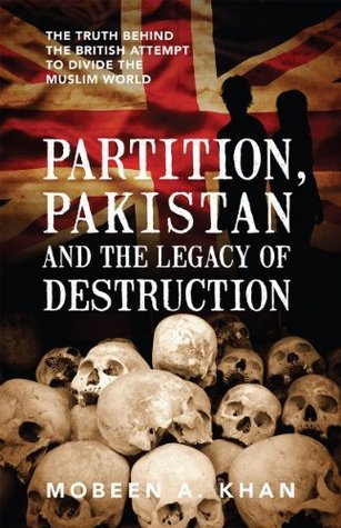 Partition, Pakistan and the Legacy of Destruction: The truth behind the British attempt to divide the Muslim world Mobeen A. Khan