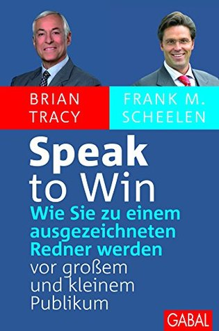 Speak to win: Wie Sie zu einem ausgezeichneten Redner werden vor großem und kleinem Publikum  by  Brian Tracy