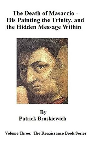 The Death of Masaccio - His Painting the Trinity, and the Hidden Message Within (The Renaissance Book Series 3) Patrick Bruskiewich