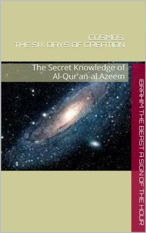 COSMOS: The Six Days of Creation: The Secret Knowledge of Al-Quran-al Azeem Ibrahim the Beast a Sign of the Hour