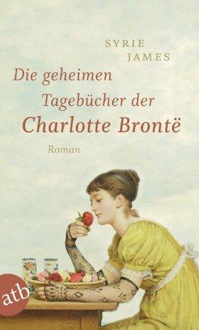 Die geheimen Tagebücher der Charlotte Brontë: Roman  by  Syrie James