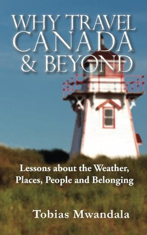 Why Travel Canada and Beyond: Lessons about the Weather, Places, People and Belonging Tobias Mwandala