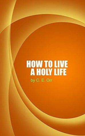 How To Live A Holy Life C.E. Orr