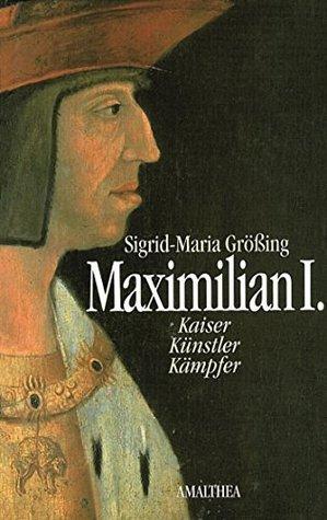 Maximilian I.: Kaiser - Künstler - Kämpfer  by  Sigrid-Maria Größing