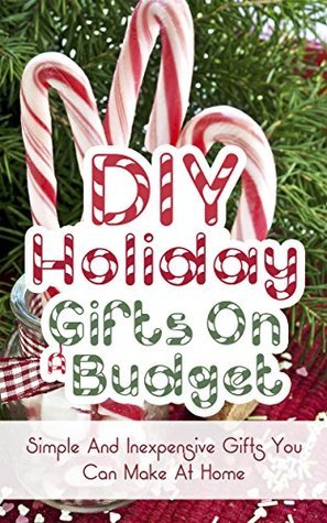 DIY Holiday Gifts On A Budget: Simple And Inexpencive Gifts You Can Make At Home  by  Marsha Dover