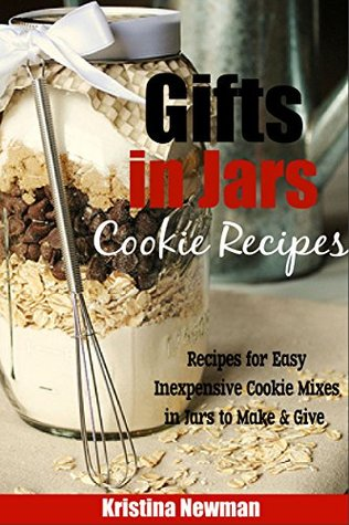 Gifts in Jars: Easy, Inexpensive Cookie in a Jar Recipes to Make and Give Kristina Newman