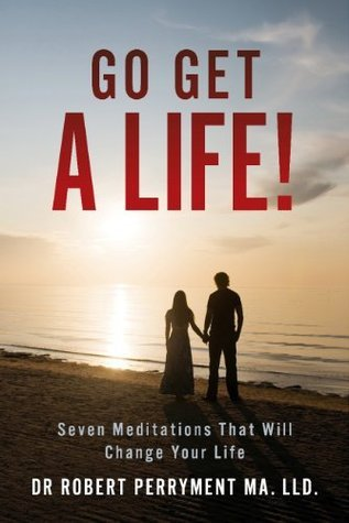 Go Get a Life!: Seven Meditations That Will Change Your Life  by  Dr Robert Perryment MA. LLD.