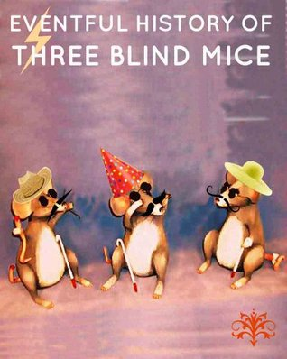Eventful History of Three Blind Mice and How They became Blind  by  Anonymous