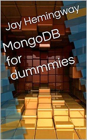MongoDB for dummmies: mongodb tutorial, mongodb vs mysql, mongodb performance, mongodb vs couchdb, mongodb php, mongodb query, mongodb books Jay Hemingway