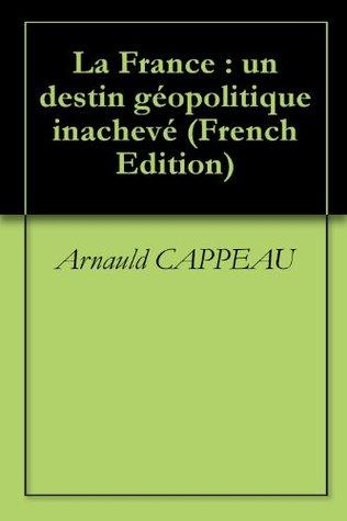 La France : un destin géopolitique inachevé Arnauld CAPPEAU