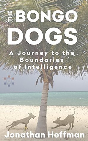 The Bongo Dogs: A Journey to the Boundaries of Intelligence  by  Jonathan Hoffman