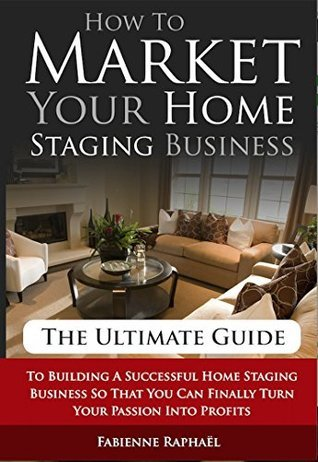 How To Market Your Home Staging Business - The Ultimate Guide: To Building A Successful Home Staging Business So That You Can Finally Turn Your Passion Into Profits  by  Fabienne Raphaël