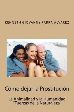 Cómo dejar la Prostitución: La Animalidad y la Humanidad Kenneth Parra Álvarez
