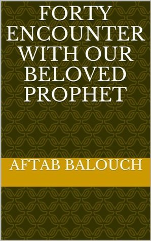 Forty Encounter with our beloved Prophet  by  Aftab Balouch