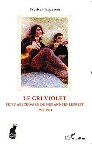 Le cri violet: Petit abécédaire de mes années Leprest - 1970 - 2011 Fabrice Plaquevent
