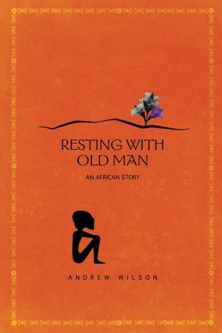Resting With Old Man: Through East Africa on an Adventure  by  Andrew Wilson