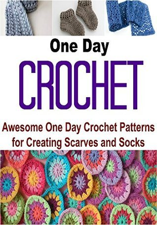 One Day Crochet: Awesome One Day Crochet Patterns for Creating Scarves and Socks: Crochet, Crochet for Beginners, How to Crochet, Crochet Patterns, Crochet ... Sewing, Knitting, Knitting for Beginners) Tracy Mavi