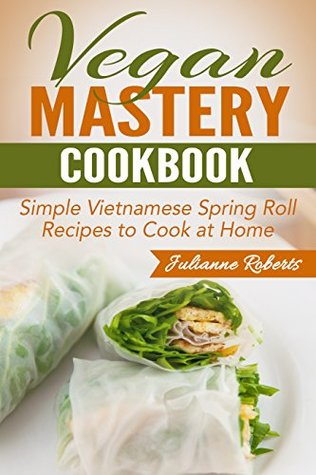 Vegan Mastery Cookbook: Simple Vietnamese Spring Roll Recipes to Cook at Home (International Vegan Cookbook Series, Vegan Spring Rolls, Vietnamese Spring ... Vegan Recipes, How to make spring rolls) Julianne Roberts
