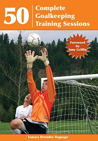 50 Complete Goalkeeping Training Sessions  by  Tamara Browder Hageage