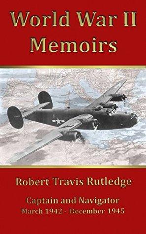 World War II Memoirs: Captain and Navigator, March 1942 - December 1945  by  Robert Travis Rutledge