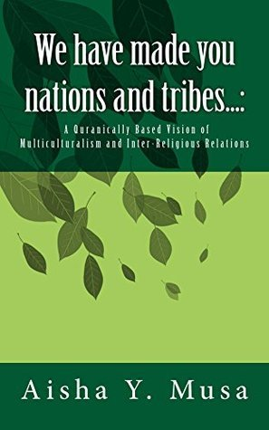 A Quranically Based Vision of Multiculturalism and Inter-Religious Relations  by  Aisha Musa