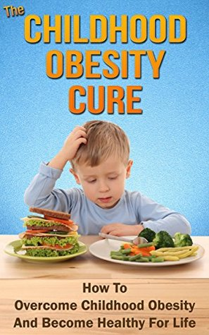 The Childhood Obesity Cure: How to Overcome Childhood Obesityand Become Healthy for Life  by  Ricky Malone