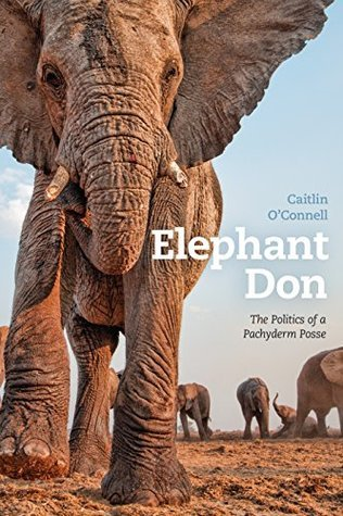 Elephant Don: The Politics of a Pachyderm Posse Caitlin OConnell