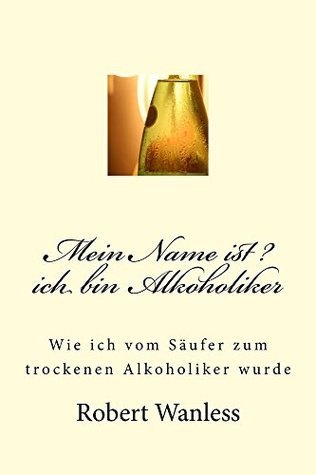 Mein Name ist ? ich bin Alkoholiker  by  Robert Wanless
