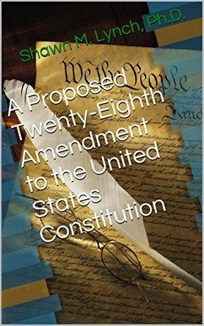 A Proposed Twenty-Eighth Amendment to the United States Constitution Shawn M. Lynch
