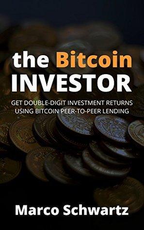 The Bitcoin Investor: Get Double-Digit Investment Returns Using Bitcoin Peer-to-Peer Lending Marco Schwartz