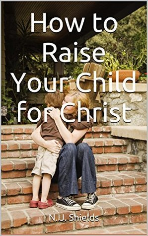 How to Raise Your Child for Christ  by  N. J. Shields