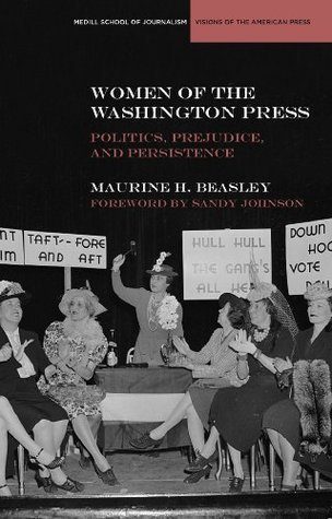 Women of the Washington Press: Politics, Prejudice, and Persistence Maurine H. Beasley