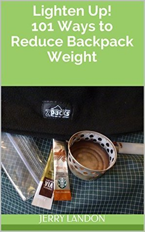 Lighten Up! 101 Ways to Reduce Backpack Weight Jerry Landon