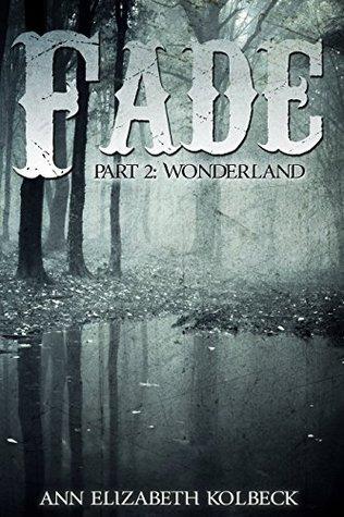 Fade Part 2: Wonderland Ann Elizabeth Kolbeck