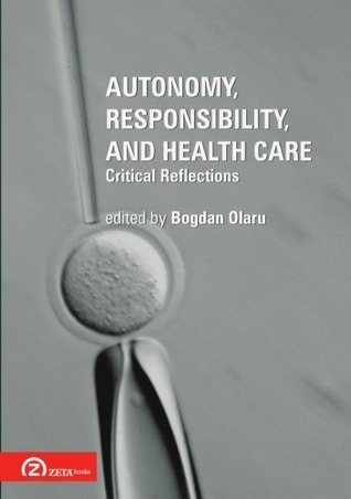 Autonomy, Responsibility, and Health Care: Critical Reflections  by  Bogdan Olaru