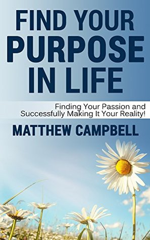 Find Your Purpose In Life: Finding Your Passion and Successfully Making It Your Reality! Matthew Campbell