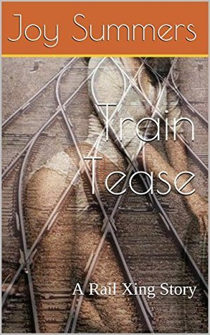 Train Tease: A Rail Xing Story (Rail Crossing Book 1)  by  Joy Summers