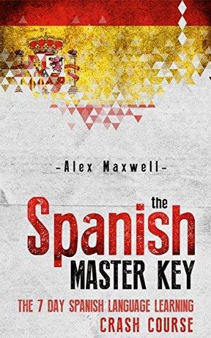 Spanish: The Spanish Master Key! The 7 Day Spanish Language Learning Crash Course Alex Maxwell
