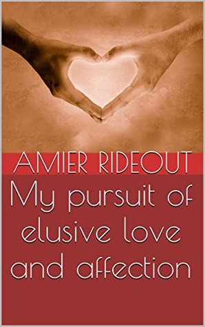 My pursuit of elusive love and affection  by  amier rideout