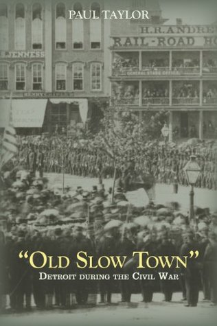 Old Slow Town: Detroit During the Civil War (Great Lakes Books Series) Paul Taylor