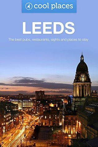 Leeds: The best pubs, restaurants, sights and places to stay (Cool Places UK Travel Guides Book 52)  by  Jules Brown