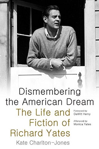 Dismembering the American Dream: The Life and Fiction of Richard Yates Kate Charlton-Jones